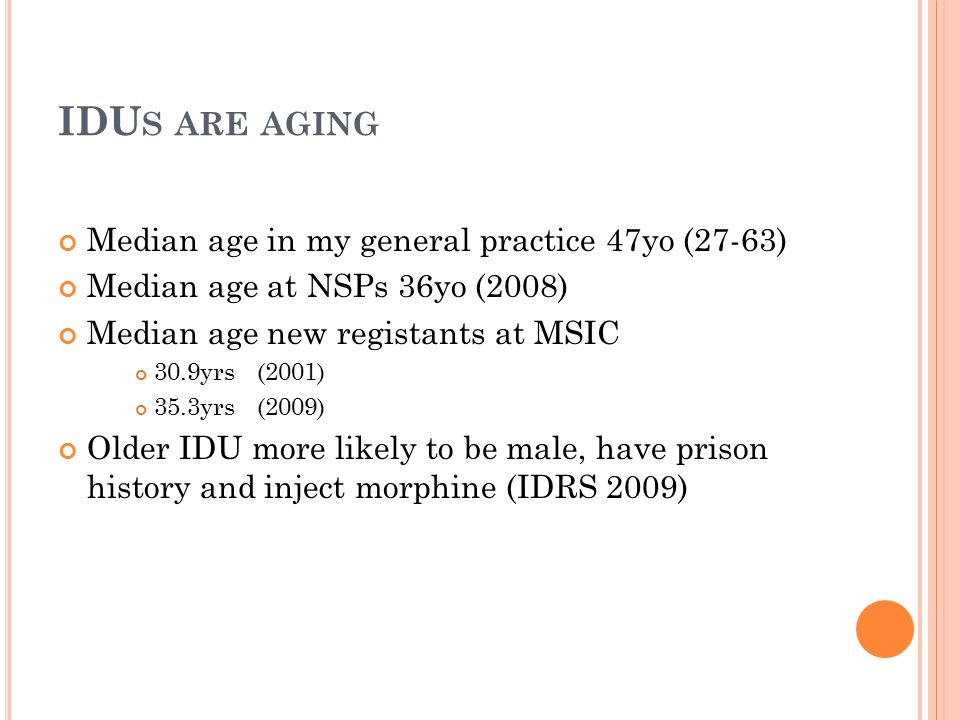 IDU S ARE AGING Median age in my general practice 47yo (27-63) Median age at NSPs 36yo (2008) Median age new registants at MSIC 30.9yrs (2001) 35.3yrs