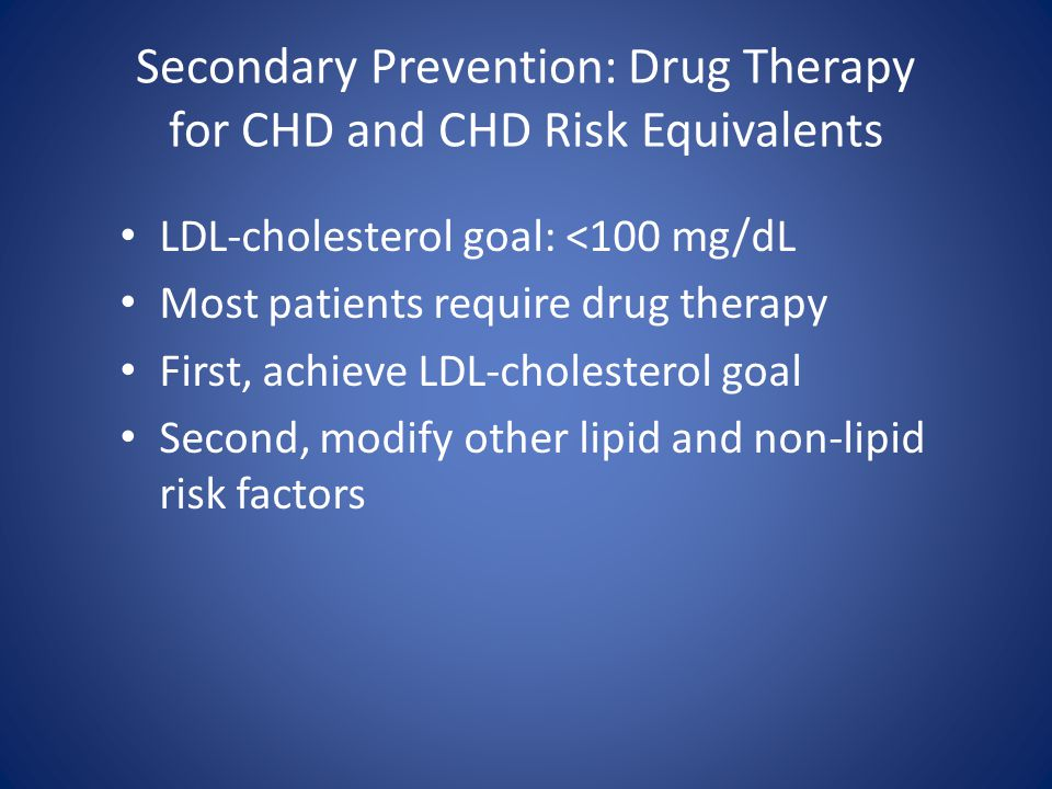 Secondary Prevention: Drug Therapy for CHD and CHD Risk Equivalents LDL-cholesterol goal: <100 mg/dL Most patients require drug therapy First, achieve