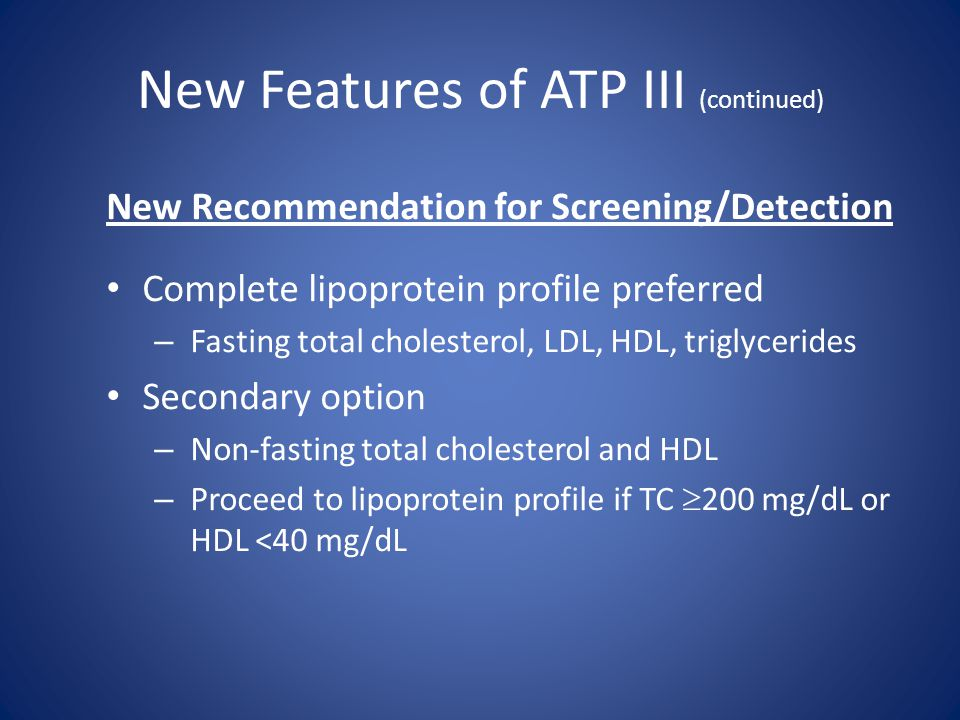 New Features of ATP III (continued) New Recommendation for Screening/Detection Complete lipoprotein profile preferred – Fasting total cholesterol, LDL
