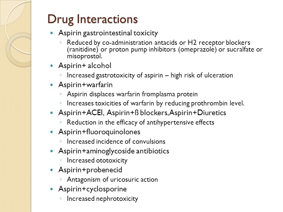 Drug Interactions Aspirin gastrointestinal toxicity ◦ Reduced by co-administration antacids or H2 receptor blockers (ranitidine) or proton pump inhibitors (omeprazole) or sucralfate or misoprostol.