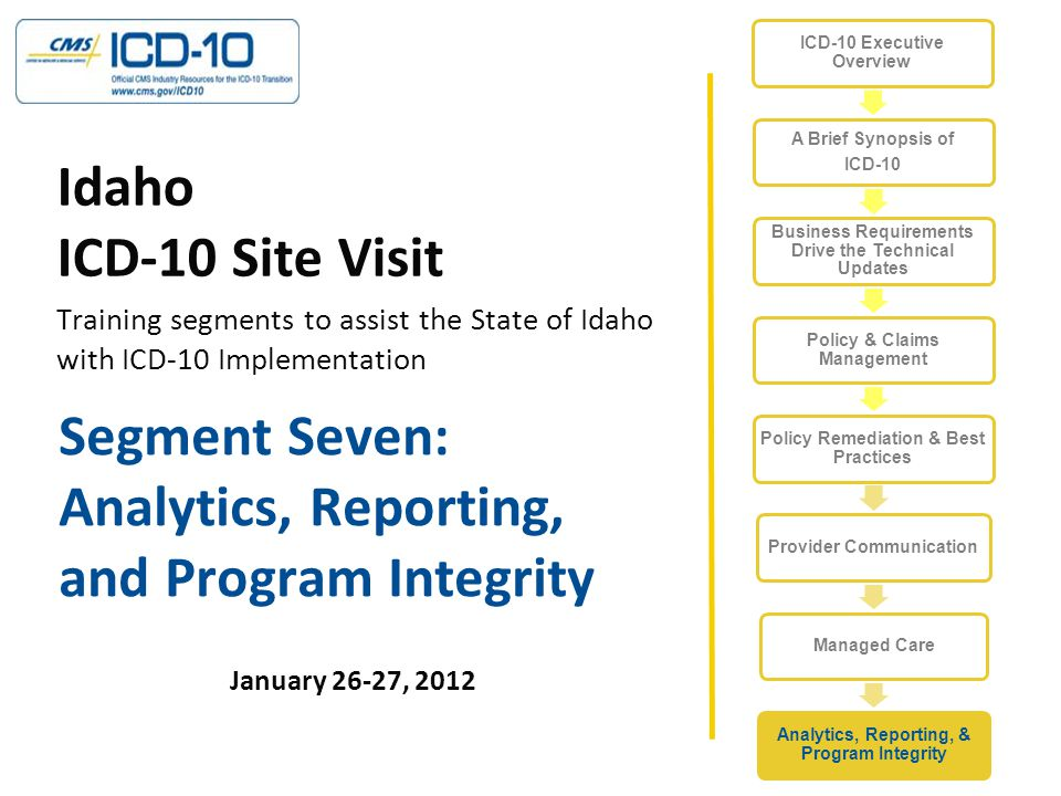 Segment Seven: Analytics, Reporting, and Program Integrity January 26-27, 2012 Idaho ICD-10 Site Visit Training segments to assist the State of Idaho