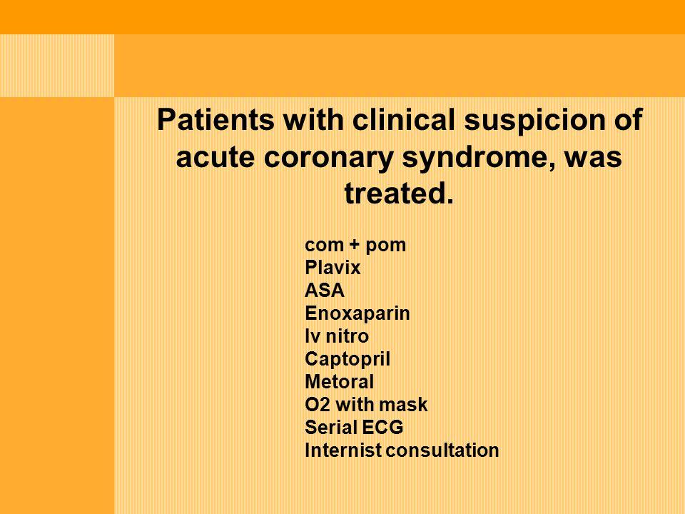 Patients with clinical suspicion of acute coronary syndrome, was treated. com + pom Plavix ASA Enoxaparin Iv nitro Captopril Metoral O2 with mask Seri