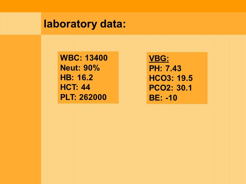 laboratory data: WBC: 13400 Neut: 90% HB: 16.2 HCT: 44 PLT: 262000 VBG: PH: 7.43 HCO3: 19.5 PCO2: 30.1 BE: -10