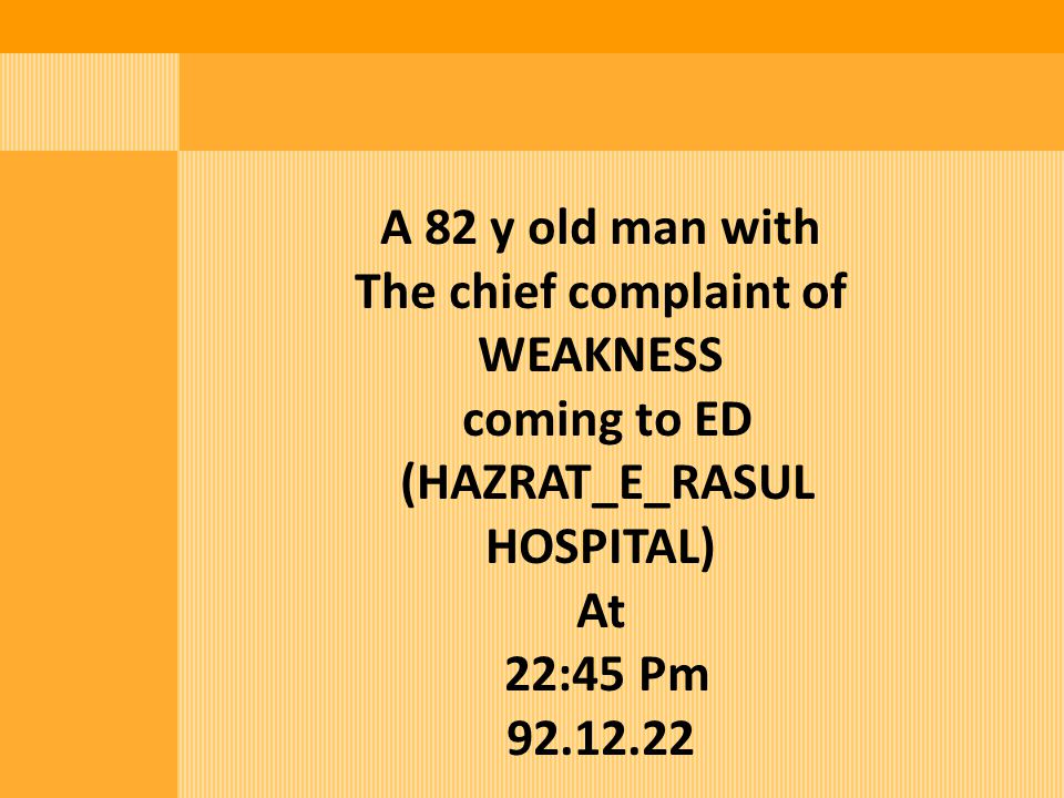 CC: Weakness PI: a 82 y old man was referred to ED With the chief complaint of generalized weakness which had been started 5 days before the entrance to ED.