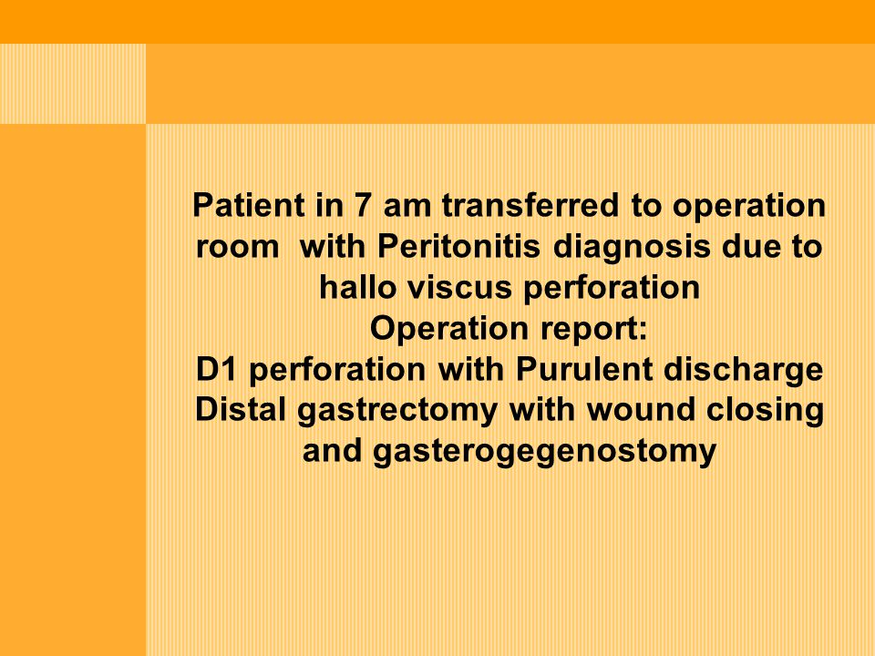 Patient in 7 am transferred to operation room with Peritonitis diagnosis due to hallo viscus perforation Operation report: D1 perforation with Purulen