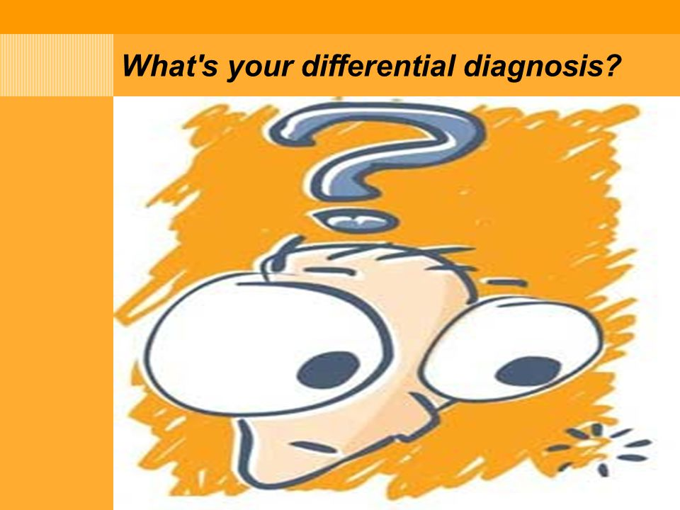 What's your differential diagnosis?