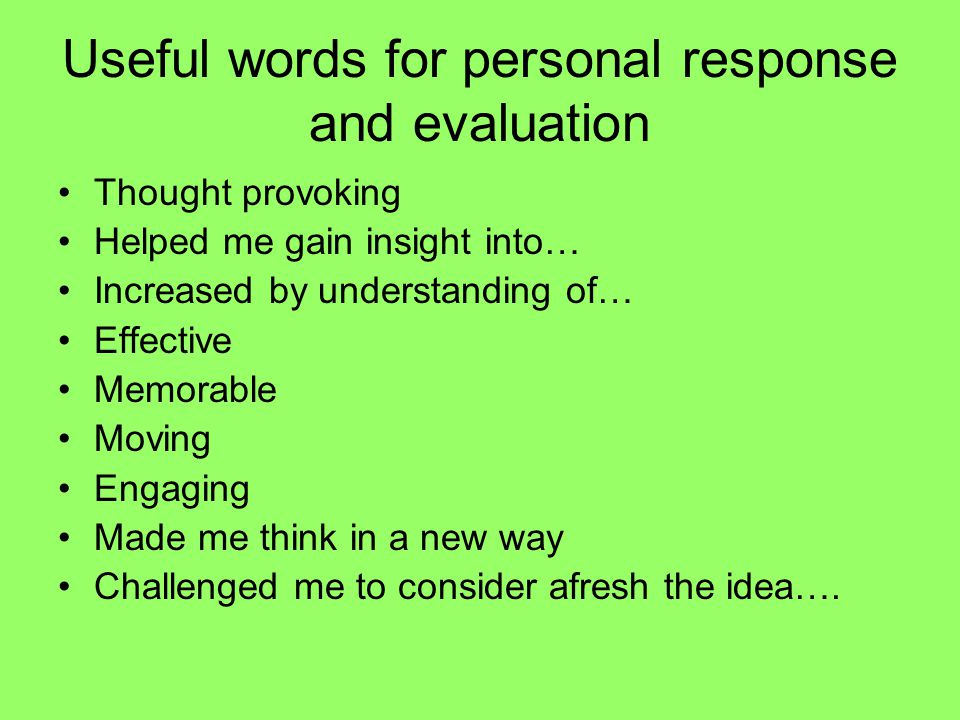 Useful words for personal response and evaluation Thought provoking Helped me gain insight into… Increased by understanding of… Effective Memorable Mo