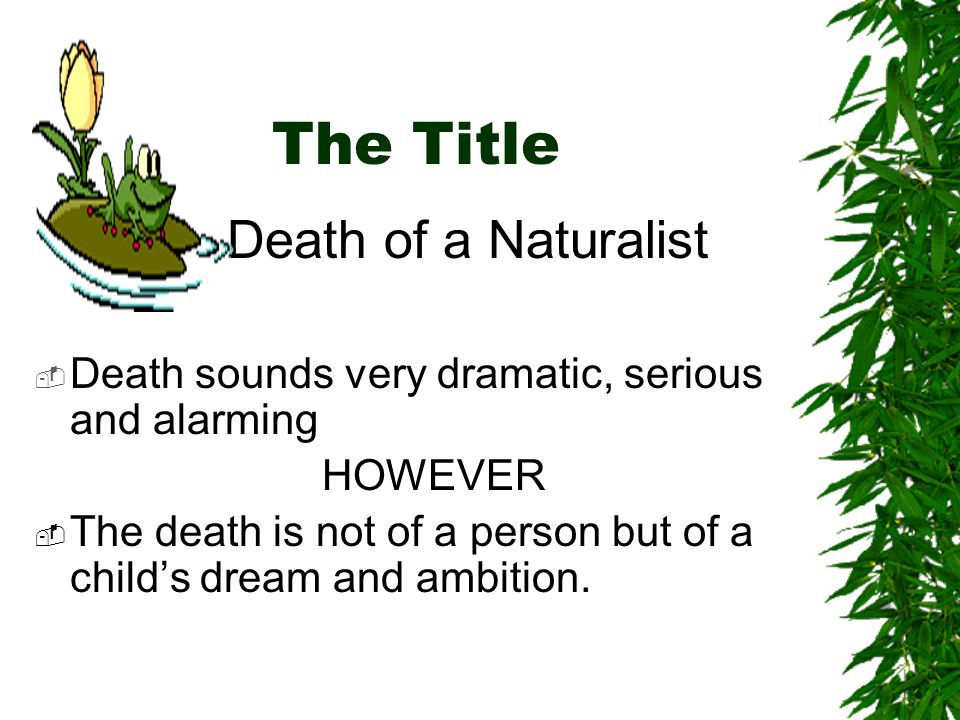 The Title Death of a Naturalist  Death sounds very dramatic, serious and alarming HOWEVER  The death is not of a person but of a child's dream and ambition.