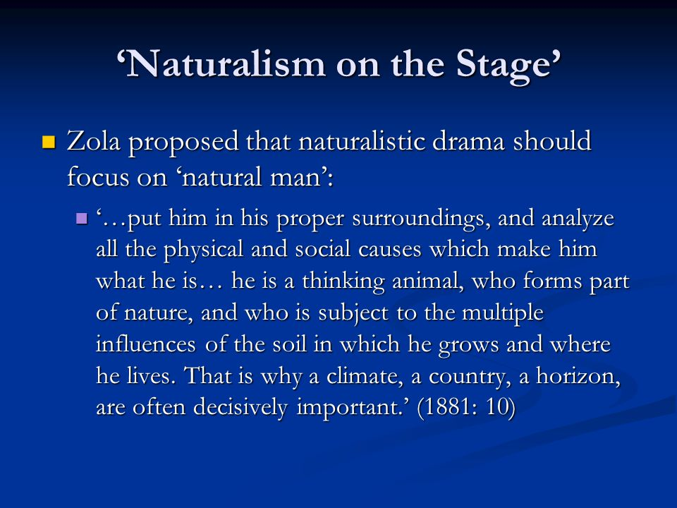 'Naturalism on the Stage' Zola proposed that naturalistic drama should focus on 'natural man': Zola proposed that naturalistic drama should focus on 'natural man': '…put him in his proper surroundings, and analyze all the physical and social causes which make him what he is… he is a thinking animal, who forms part of nature, and who is subject to the multiple influences of the soil in which he grows and where he lives.