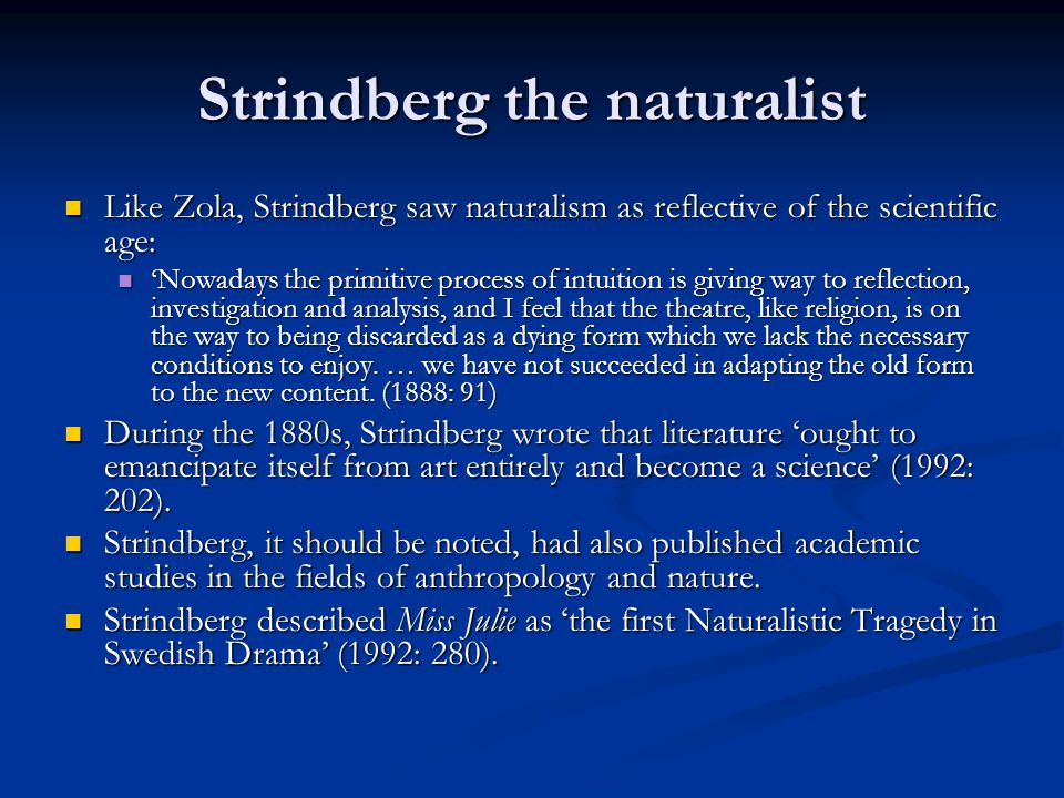 Strindberg the naturalist Like Zola, Strindberg saw naturalism as reflective of the scientific age: Like Zola, Strindberg saw naturalism as reflective of the scientific age: 'Nowadays the primitive process of intuition is giving way to reflection, investigation and analysis, and I feel that the theatre, like religion, is on the way to being discarded as a dying form which we lack the necessary conditions to enjoy.