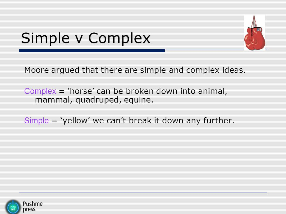 Simple v Complex Moore argued that there are simple and complex ideas. Complex = 'horse' can be broken down into animal, mammal, quadruped, equine. Si