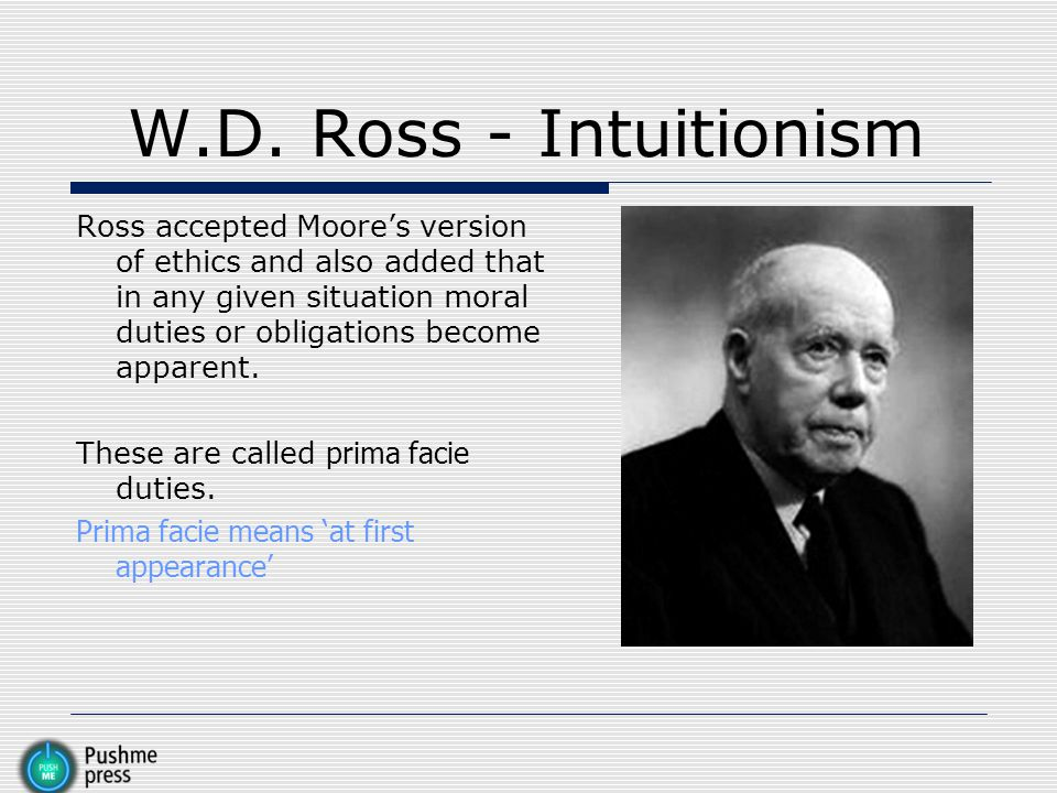 W.D. Ross - Intuitionism Ross accepted Moore's version of ethics and also added that in any given situation moral duties or obligations become apparen