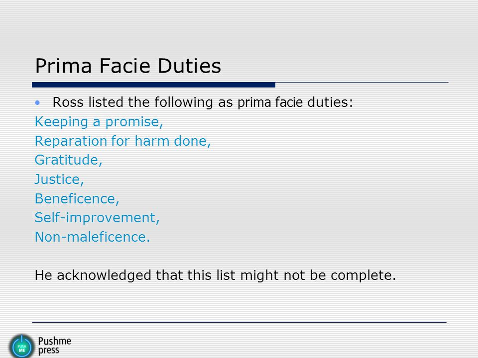 Prima Facie Duties Ross listed the following as prima facie duties: Keeping a promise, Reparation for harm done, Gratitude, Justice, Beneficence, Self