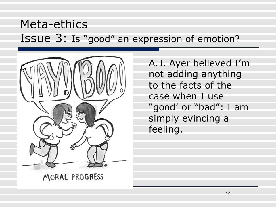 """32 Meta-ethics Issue 3: Is """"good"""" an expression of emotion? 32 A.J. Ayer believed I'm not adding anything to the facts of the case when I use """"good' o"""