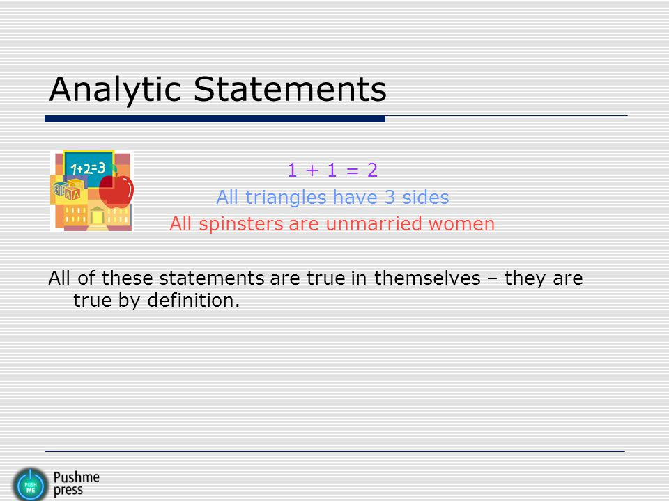 Analytic Statements 1 + 1 = 2 All triangles have 3 sides All spinsters are unmarried women All of these statements are true in themselves – they are t