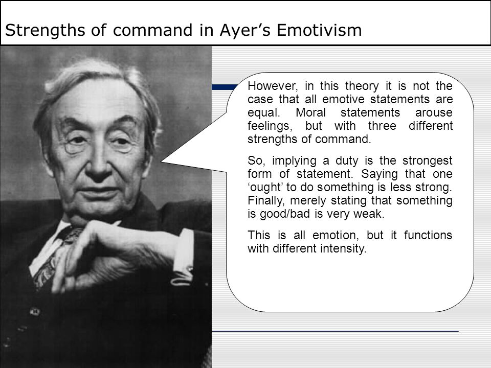 Strengths of command in Ayer's Emotivism However, in this theory it is not the case that all emotive statements are equal. Moral statements arouse fee