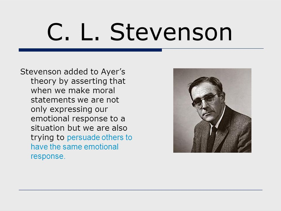 C. L. Stevenson Stevenson added to Ayer's theory by asserting that when we make moral statements we are not only expressing our emotional response to