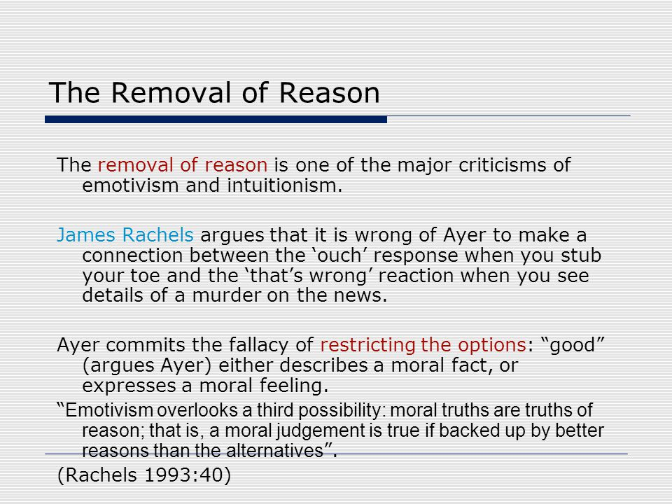 The Removal of Reason The removal of reason is one of the major criticisms of emotivism and intuitionism. James Rachels argues that it is wrong of Aye