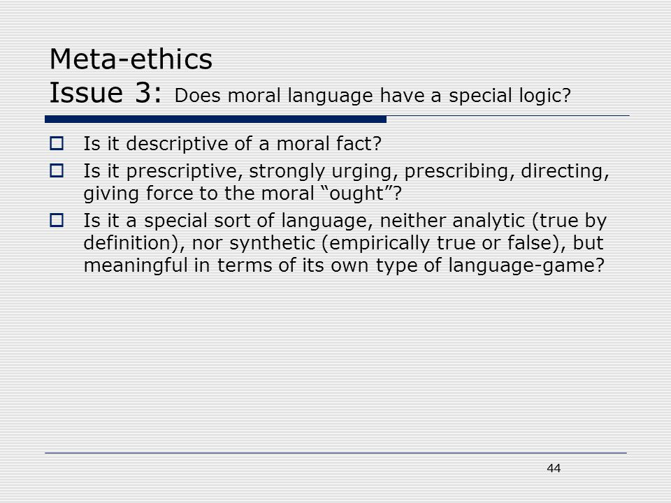 44 Meta-ethics Issue 3: Does moral language have a special logic?  Is it descriptive of a moral fact?  Is it prescriptive, strongly urging, prescrib