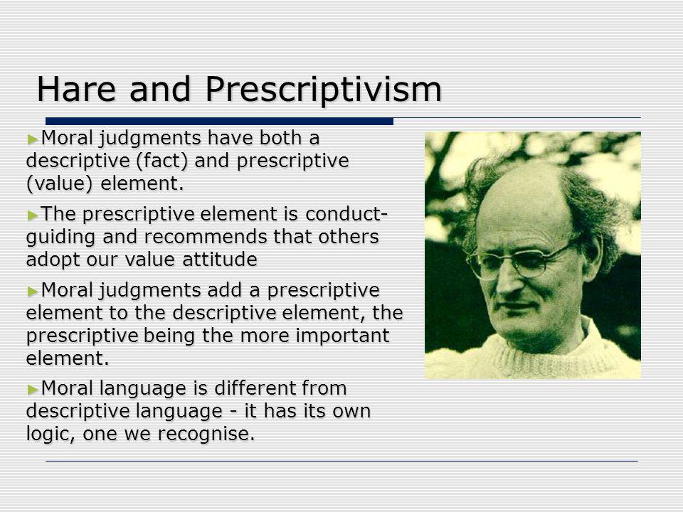 Hare and Prescriptivism ► Moral judgments have both a descriptive (fact) and prescriptive (value) element. ► The prescriptive element is conduct- guid