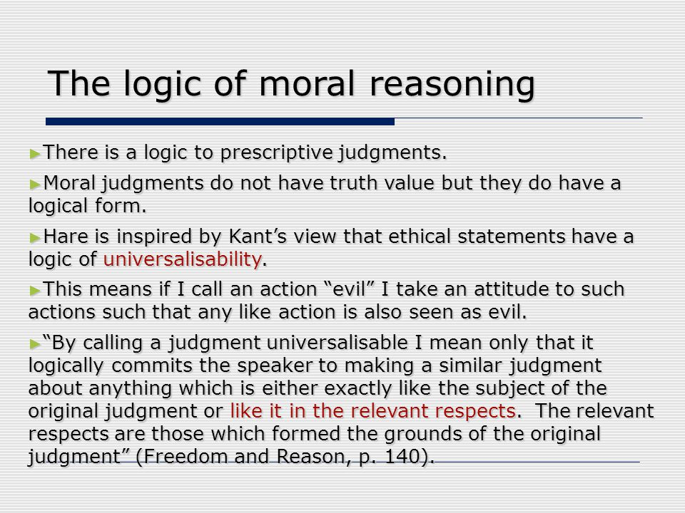 The logic of moral reasoning ► There is a logic to prescriptive judgments. ► Moral judgments do not have truth value but they do have a logical form.