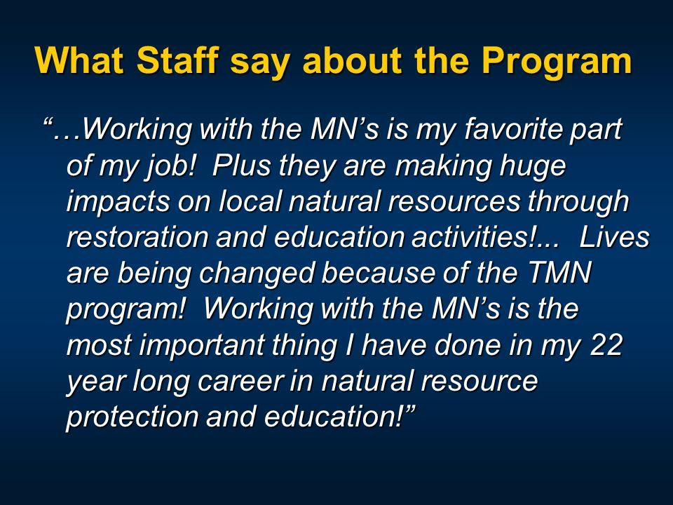 "What Staff say about the Program ""…Working with the MN's is my favorite part of my job! Plus they are making huge impacts on local natural resources t"