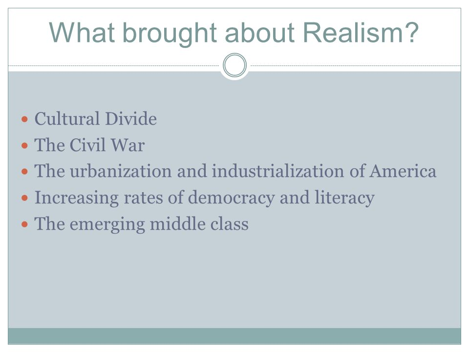 What brought about Realism? Cultural Divide The Civil War The urbanization and industrialization of America Increasing rates of democracy and literacy