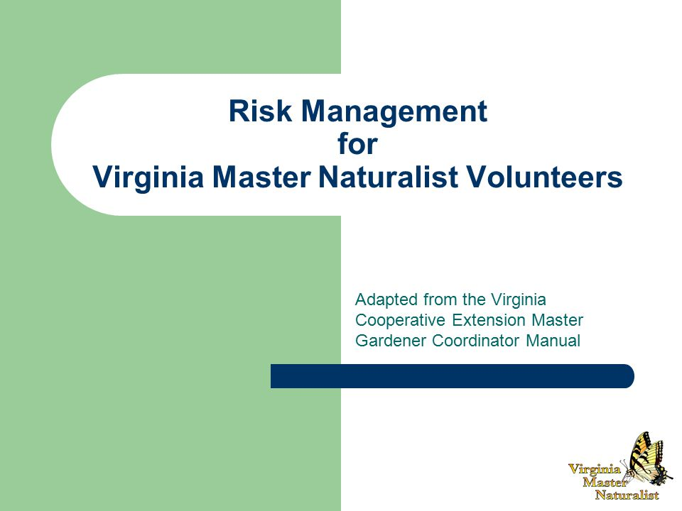 Risk Management for Virginia Master Naturalist Volunteers Adapted from the Virginia Cooperative Extension Master Gardener Coordinator Manual