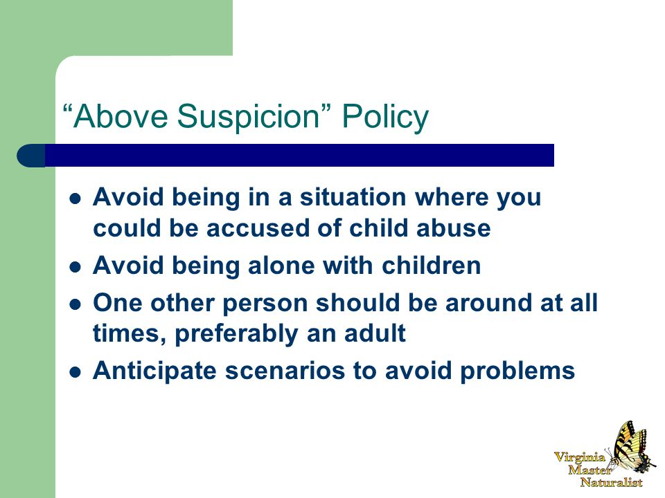 Above Suspicion Policy Avoid being in a situation where you could be accused of child abuse Avoid being alone with children One other person should be around at all times, preferably an adult Anticipate scenarios to avoid problems