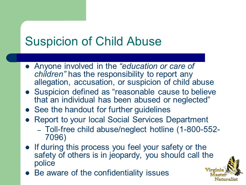 Suspicion of Child Abuse Anyone involved in the education or care of children has the responsibility to report any allegation, accusation, or suspicion of child abuse Suspicion defined as reasonable cause to believe that an individual has been abused or neglected See the handout for further guidelines Report to your local Social Services Department – Toll-free child abuse/neglect hotline ( ) If during this process you feel your safety or the safety of others is in jeopardy, you should call the police Be aware of the confidentiality issues