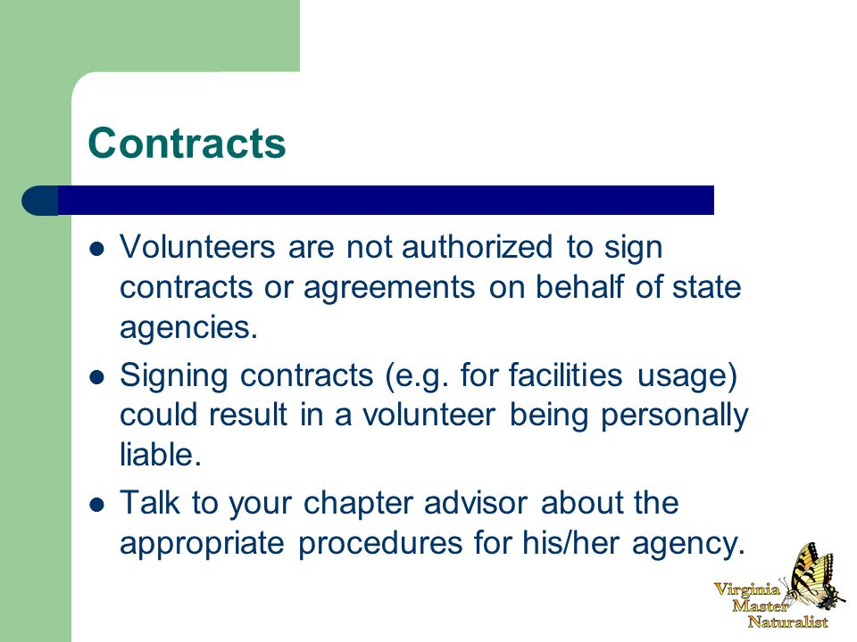 Contracts Volunteers are not authorized to sign contracts or agreements on behalf of state agencies.