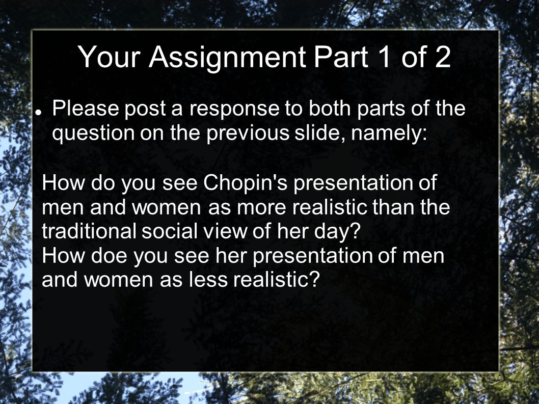 Your Assignment Part 1 of 2 Please post a response to both parts of the question on the previous slide, namely: How do you see Chopin's presentation o
