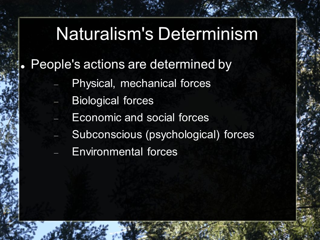 You can see determinism at work today in the way we explain people s behavior based on How they were raised A psychological illness A chemical imbalance Where they grew up What their parents were like A major life experience
