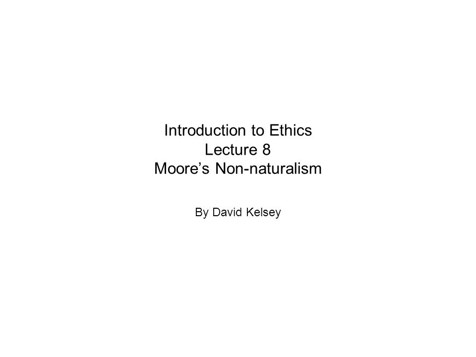 Introduction to Ethics Lecture 8 Moore's Non-naturalism By David Kelsey