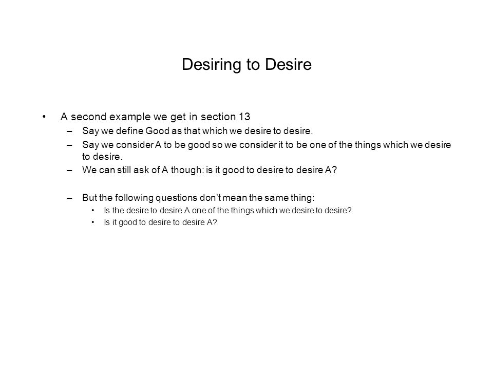 Desiring to Desire A second example we get in section 13 –Say we define Good as that which we desire to desire. –Say we consider A to be good so we co
