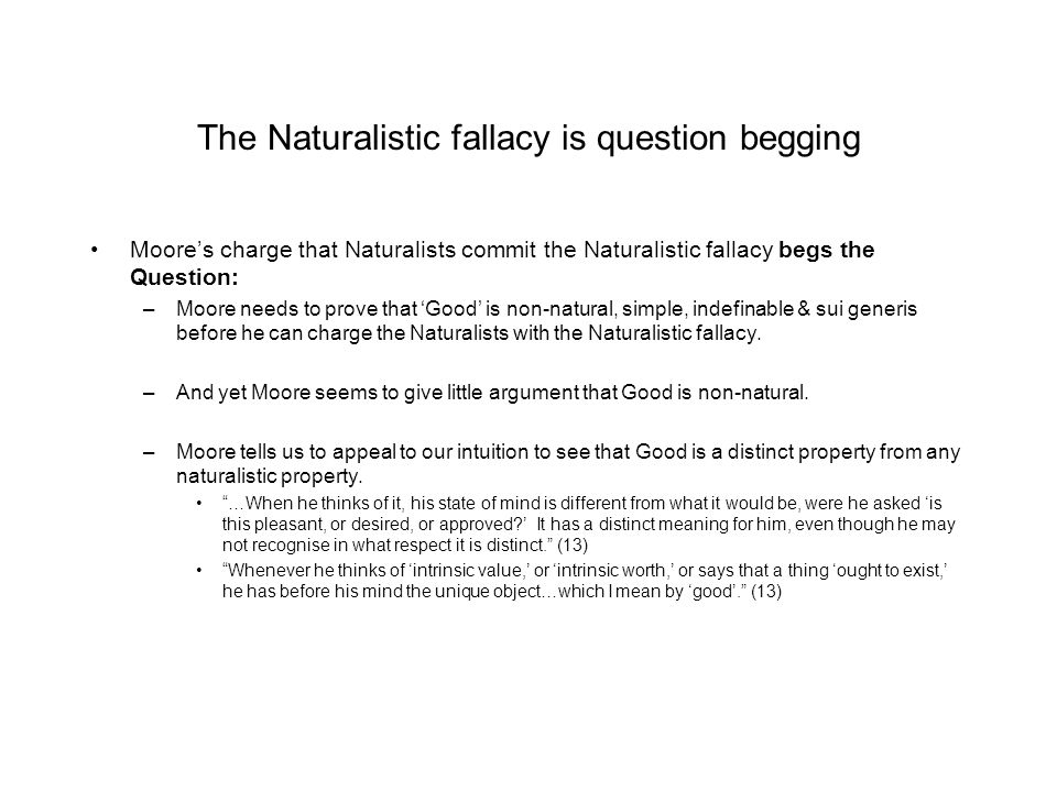 The Naturalistic fallacy is question begging Moore's charge that Naturalists commit the Naturalistic fallacy begs the Question: –Moore needs to prove