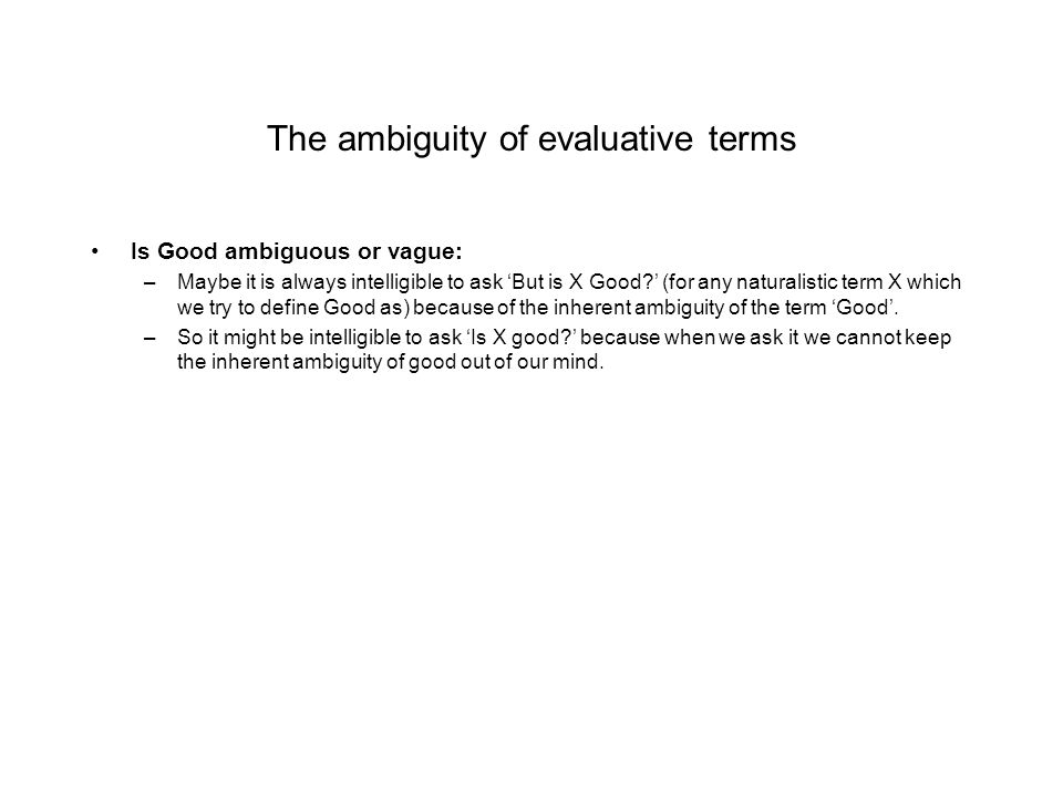 The ambiguity of evaluative terms Is Good ambiguous or vague: –Maybe it is always intelligible to ask 'But is X Good?' (for any naturalistic term X wh