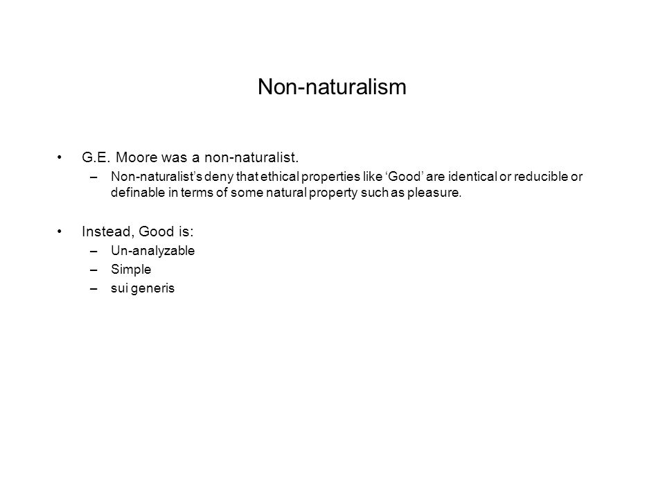 Non-naturalism G.E. Moore was a non-naturalist. –Non-naturalist's deny that ethical properties like 'Good' are identical or reducible or definable in