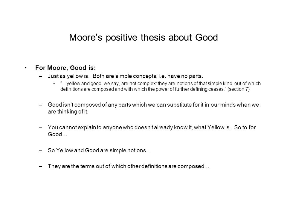 """Moore's positive thesis about Good For Moore, Good is: –Just as yellow is. Both are simple concepts, I.e. have no parts. """"…yellow and good, we say, ar"""