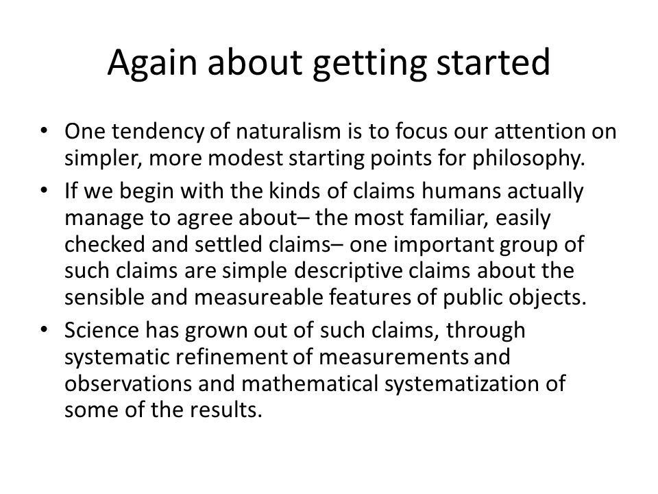 Again about getting started One tendency of naturalism is to focus our attention on simpler, more modest starting points for philosophy.