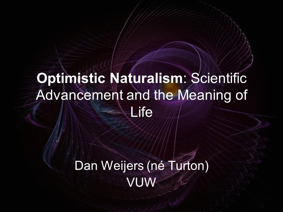 Naturalism A meaningful life is possible in a purely physical universe Most recent work in this area assumes Naturalism (Metz 2007, p203) Assumed to be plausible