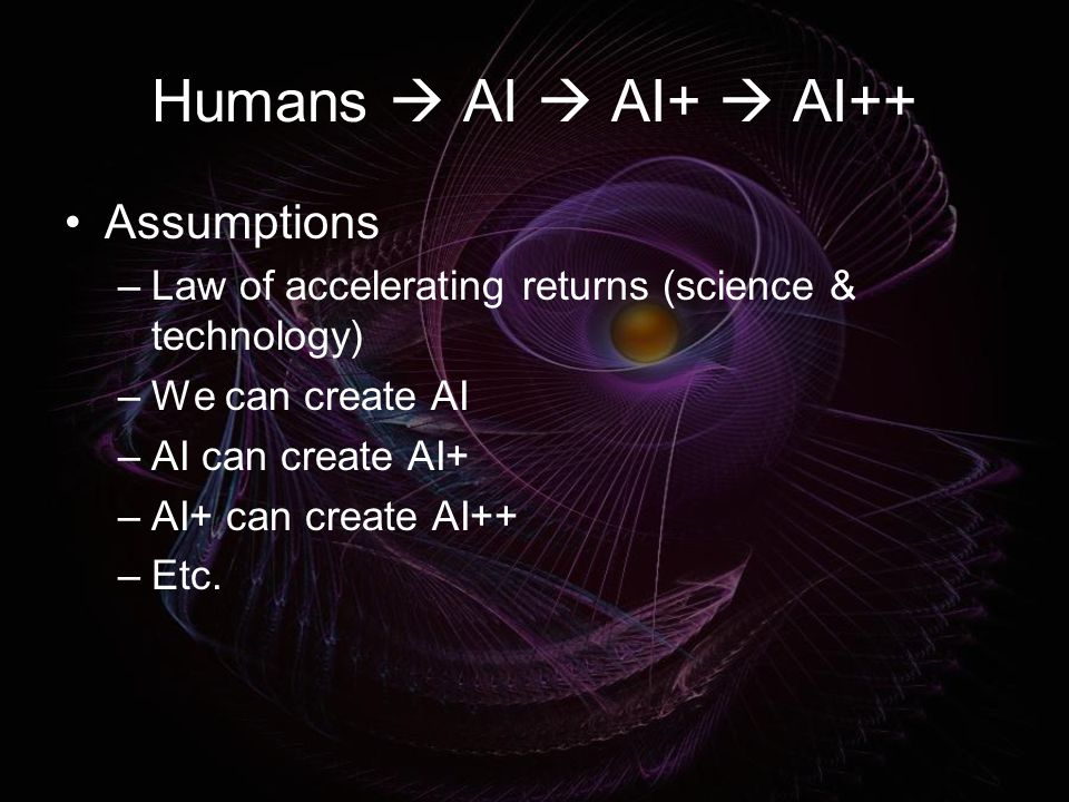 Humans  AI  AI+  AI++ Assumptions –Law of accelerating returns (science & technology) –We can create AI –AI can create AI+ –AI+ can create AI++ –Etc.