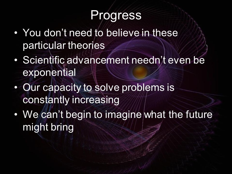 Progress You don't need to believe in these particular theories Scientific advancement needn't even be exponential Our capacity to solve problems is constantly increasing We can't begin to imagine what the future might bring