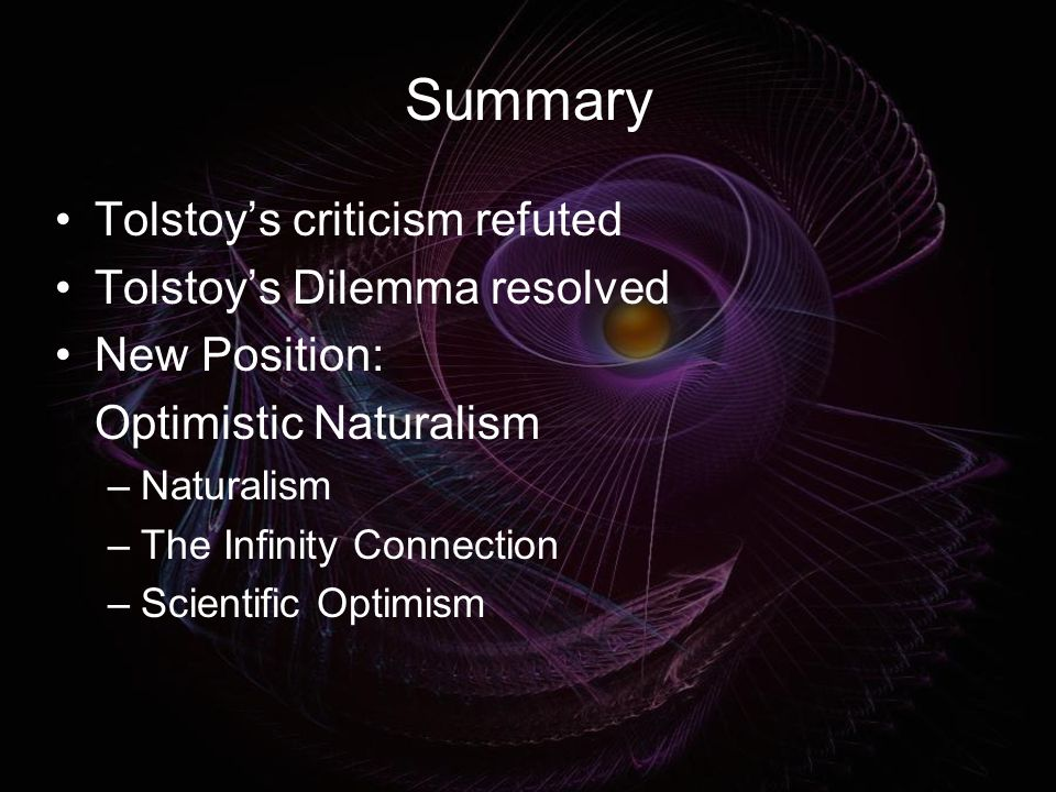 Summary Tolstoy's criticism refuted Tolstoy's Dilemma resolved New Position: Optimistic Naturalism –Naturalism –The Infinity Connection –Scientific Optimism
