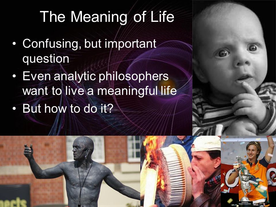 The Meaning of Life Confusing, but important question Even analytic philosophers want to live a meaningful life But how to do it