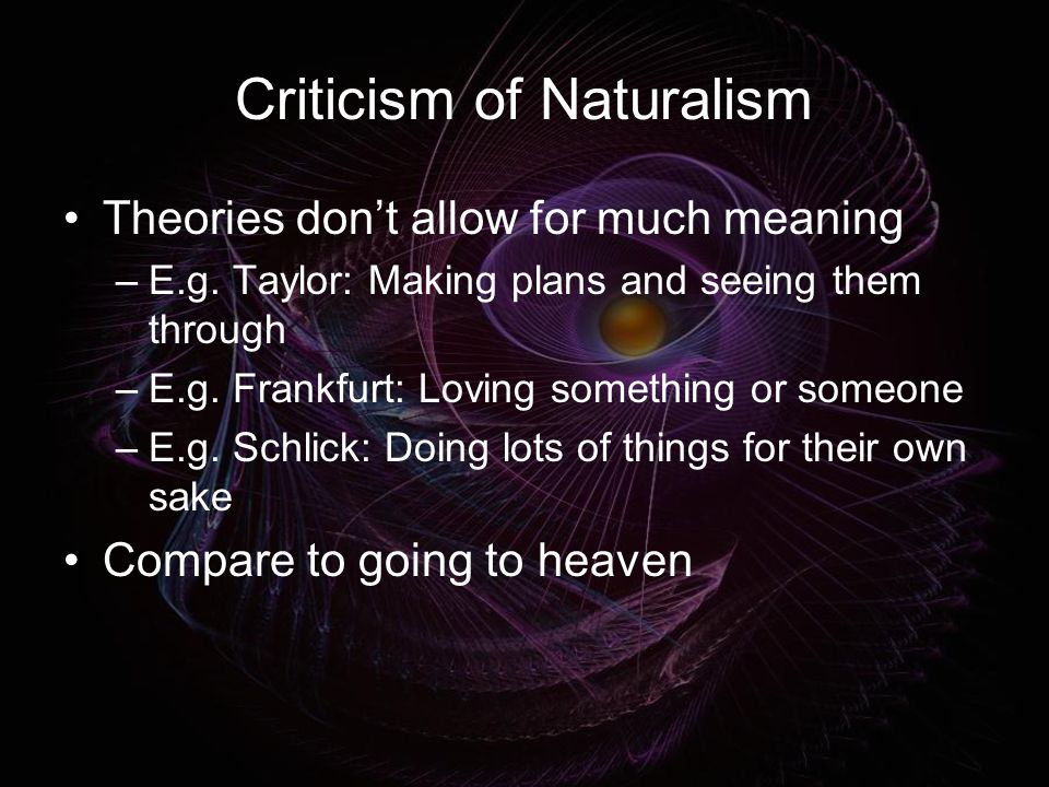 Criticism of Naturalism Theories don't allow for much meaning –E.g.