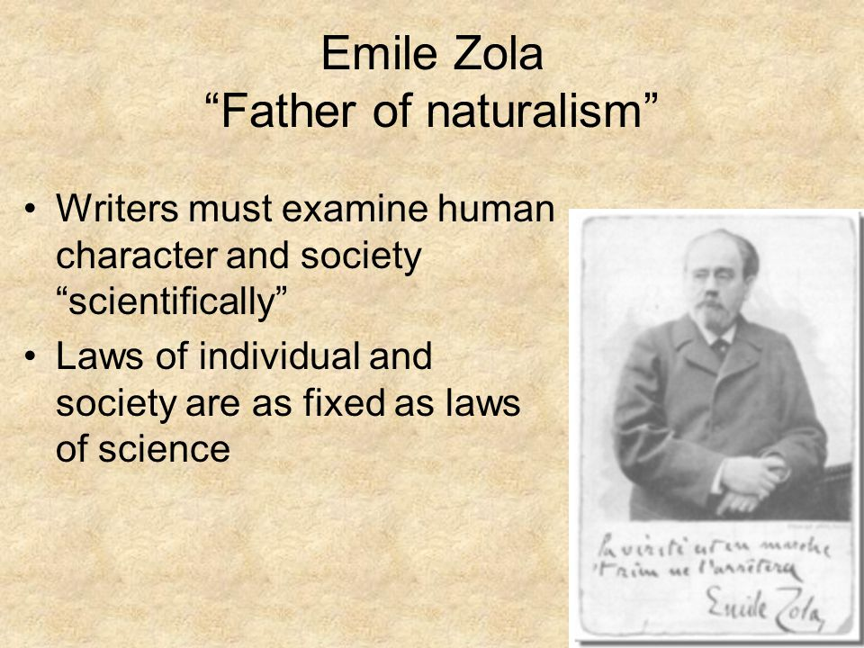 Emile Zola Father of naturalism Writers must examine human character and society scientifically Laws of individual and society are as fixed as laws of science