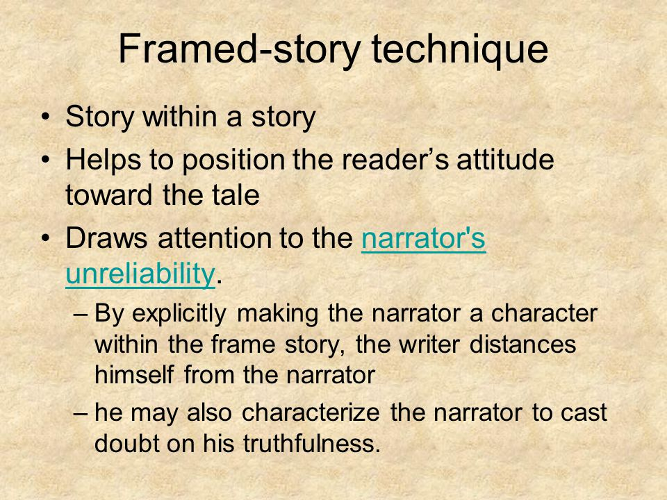 Framed-story technique Story within a story Helps to position the reader's attitude toward the tale Draws attention to the narrator s unreliability.narrator s unreliability –By explicitly making the narrator a character within the frame story, the writer distances himself from the narrator –he may also characterize the narrator to cast doubt on his truthfulness.