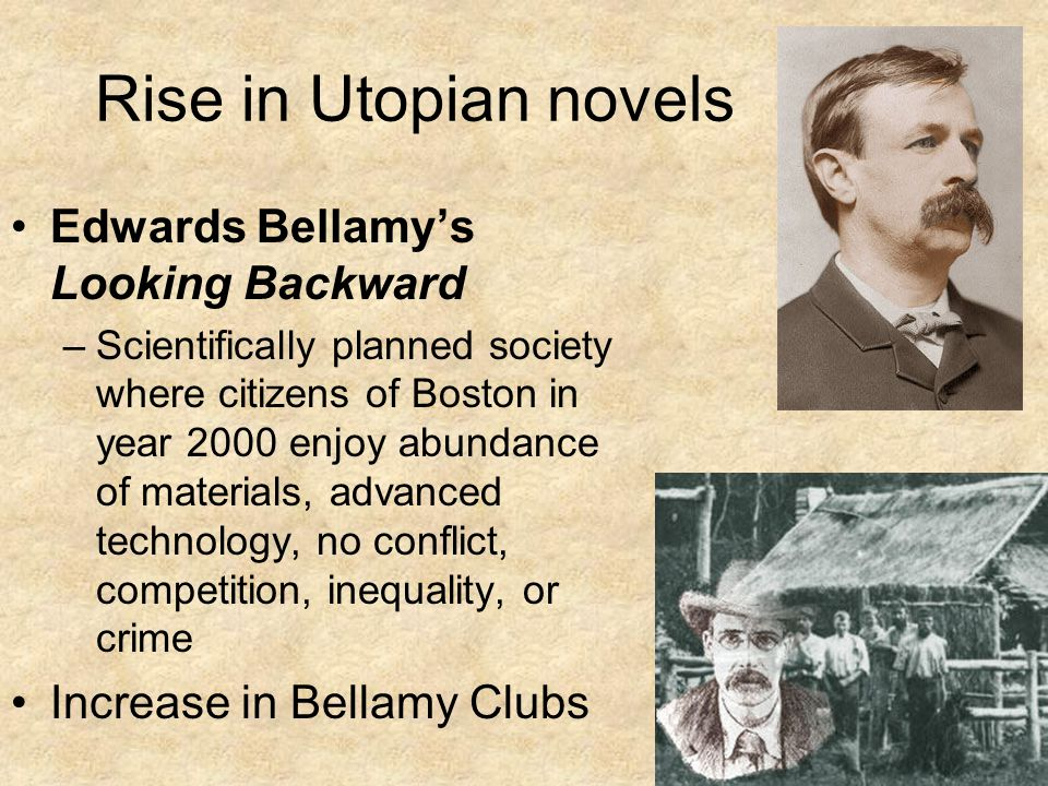 Rise in Utopian novels Edwards Bellamy's Looking Backward –Scientifically planned society where citizens of Boston in year 2000 enjoy abundance of materials, advanced technology, no conflict, competition, inequality, or crime Increase in Bellamy Clubs