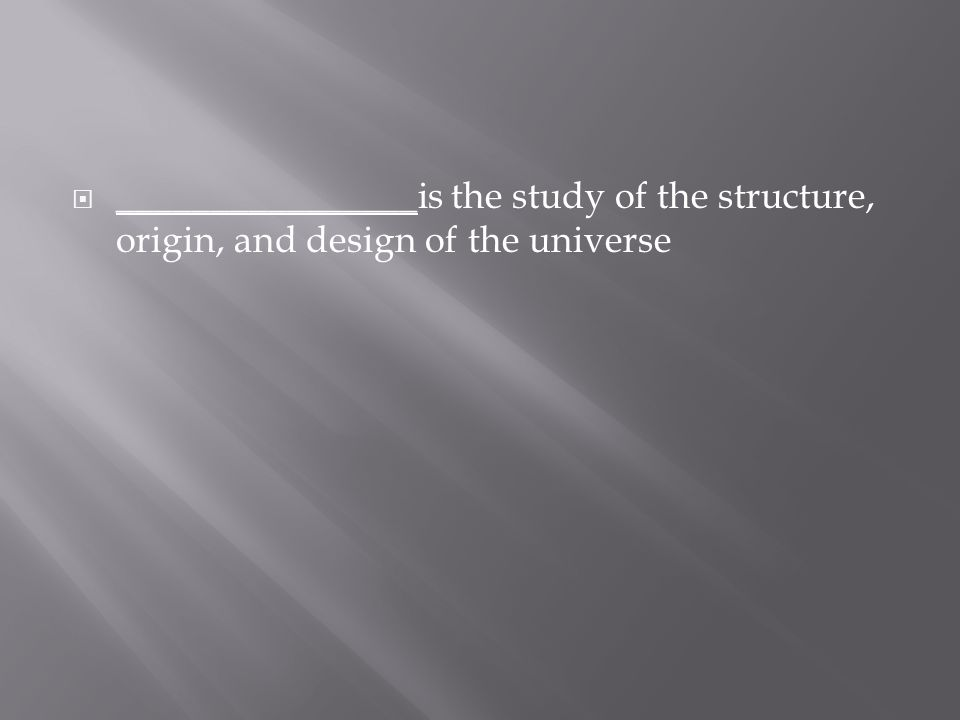  ________________ is the study of the structure, origin, and design of the universe